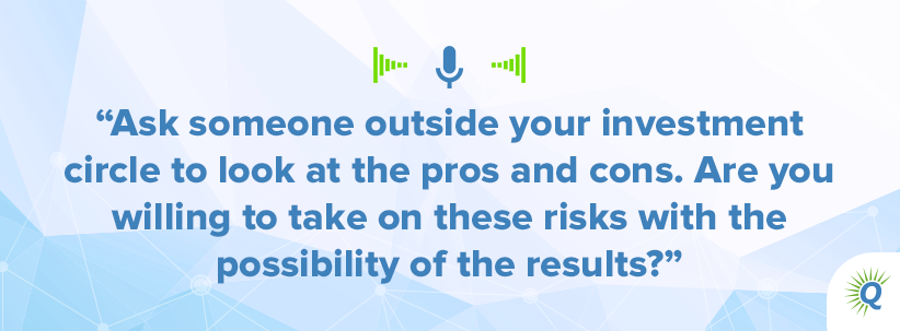 Quote from podcast: sk someone outside your investment circle to look at the pros and cons. Are you willing to take on these risks with the possibility of the results?""