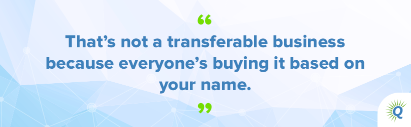 "Quote from the podcast: ""That's not a transferable business because everyone's buying it based on your name."""