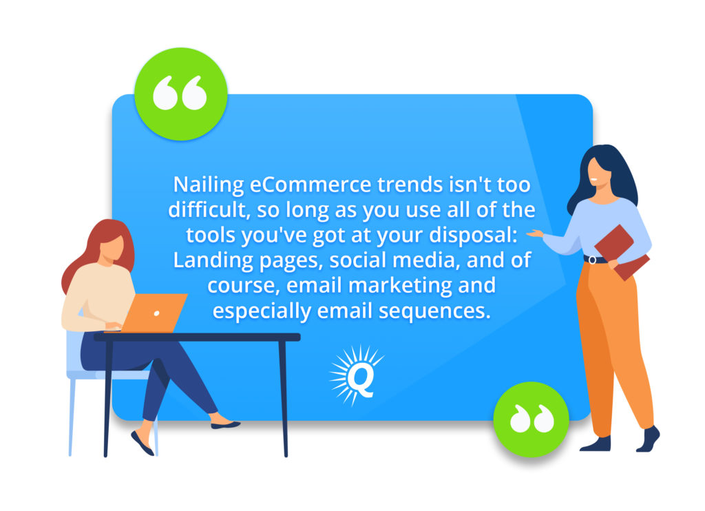 """Quote: """"Nailing eCommerce trends isn't too difficult, so long as you use all of the tools you've got at your disposal: Landing pages, social media, and of course, email marketing and especially email sequences."""""""