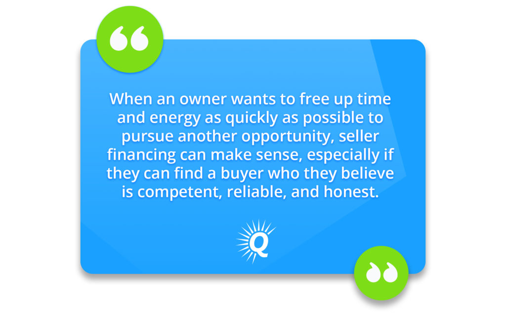 """""""When an owner wants to free up time and energy as quickly as possible to pursue another opportunity, seller financing can make sense, especially if they can find a buyer who they believe is competent, reliable, and honest."""""""